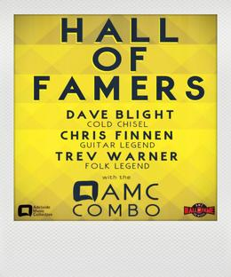 Hall of Famers - Dave Blight (Cold CHisel) + Chris Finnen (Guitar legend) + Trev Warner (Folk Legend) + the AMC combo